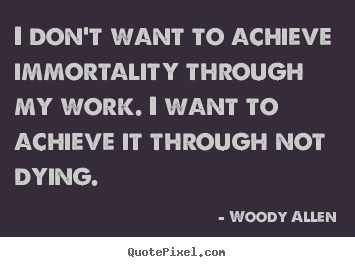 Inspirational quotes - I don't want to achieve immortality through..