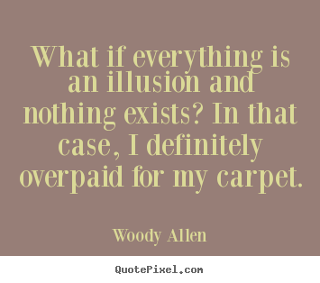 Design custom image quotes about inspirational - What if everything is an illusion and nothing exists?..
