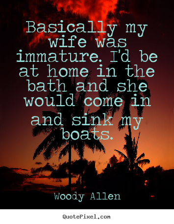 Woody Allen picture quotes - Basically my wife was immature. i'd be at home in the bath and she would.. - Inspirational quotes