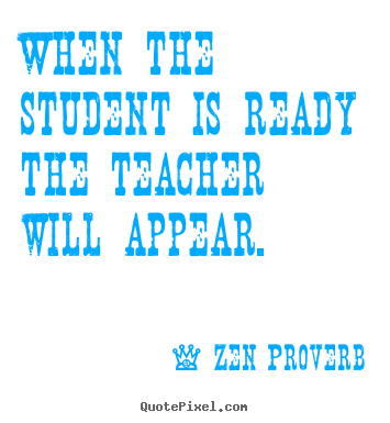When the student is ready the teacher will appear. Zen Proverb  inspirational quotes