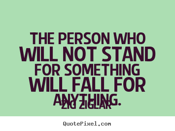 Customize pictures sayings about inspirational - The person who will not stand for something will fall..