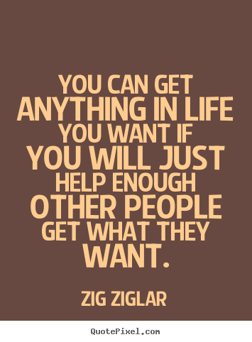 Inspirational quote - You can get anything in life you want if you will just help..
