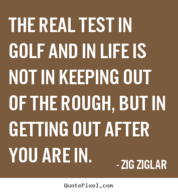 Create your own picture quotes about inspirational - The real test in golf and in life is not in keeping out of..