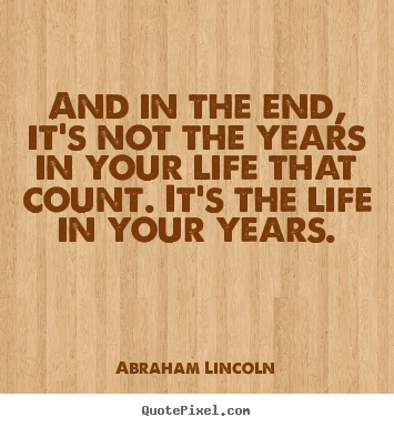 And in the end, it's not the years in your life that count. it's.. Abraham Lincoln good life quote