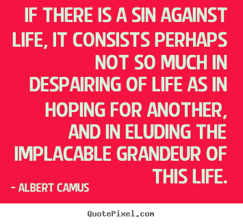 Albert Camus pictures sayings - If there is a sin against life, it consists perhaps.. - Life quotes