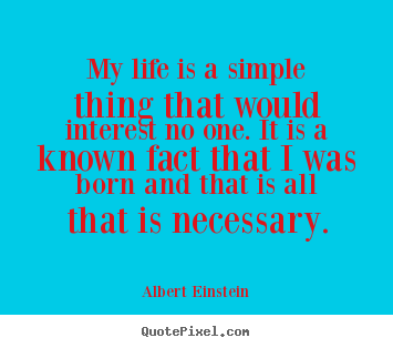 Quotes about life - My life is a simple thing that would interest no one...