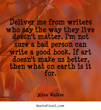 Life quotes - Deliver me from writers who say the way they live..