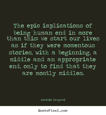 The epic implications of being human end in more than this:.. Anatole Broyard great life quote