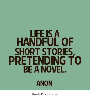 Anon picture quote - Life is a handful of short stories, pretending to be a novel. - Life quotes