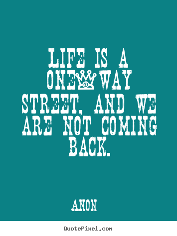 Life quotes - Life is a one-way street, and we are not coming back.