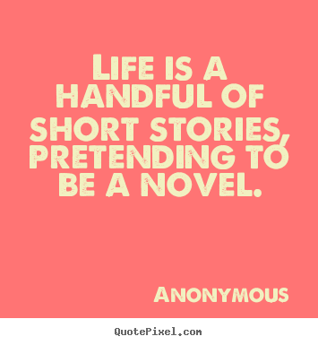 Life is a handful of short stories, pretending.. Anonymous greatest life quotes