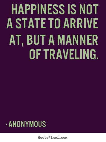 Quote about life - Happiness is not a state to arrive at, but a manner of traveling.