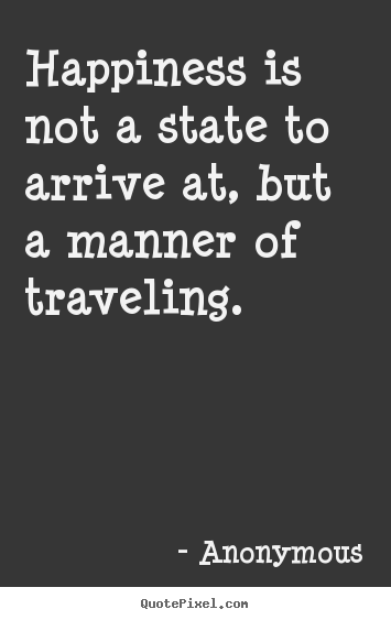 Life quotes - Happiness is not a state to arrive at, but a manner..