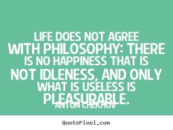 Quote about life - Life does not agree with philosophy: there is..