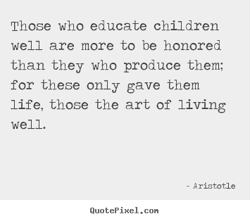 Those who educate children well are more to be honored than they.. Aristotle top life quote