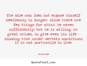 Customize picture quotes about life - The wise man does not expose himself needlessly to danger, since there..