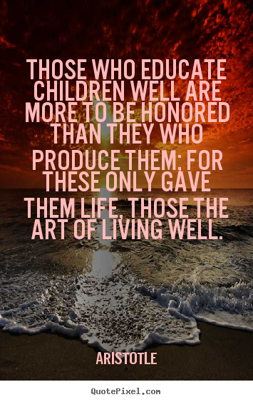 Those who educate children well are more to be.. Aristotle  life quotes