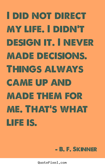 Quotes about life - I did not direct my life. i didn't design it. i never made..