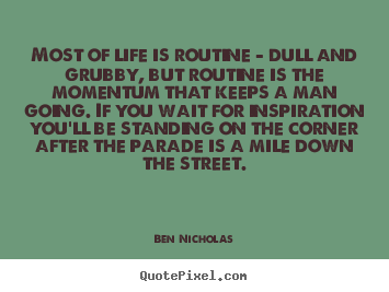 Most of life is routine - dull and grubby, but.. Ben Nicholas popular life quotes