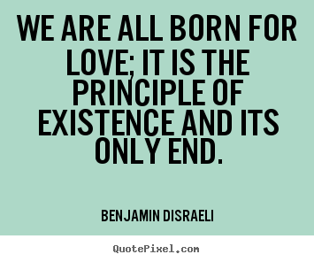 How to make poster quotes about life - We are all born for love; it is the principle of existence..