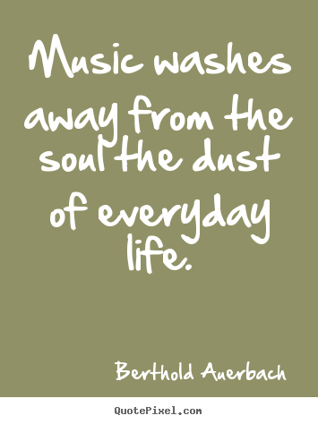 Berthold Auerbach picture quotes - Music washes away from the soul the dust of everyday life. - Life quote