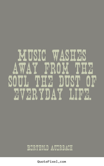 Create custom picture quotes about life - Music washes away from the soul the dust of everyday..