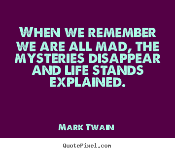Mark Twain picture quote - When we remember we are all mad, the mysteries disappear and life stands.. - Life quotes