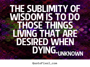 Diy image quotes about life - The sublimity of wisdom is to do those things living that are desired..