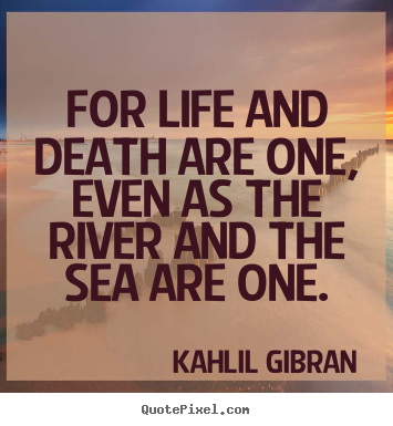 Quotes about life - For life and death are one, even as the river and the sea are one.
