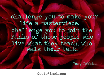 I challenge you to make your life a masterpiece. i challenge you.. Tony Robbins popular life quotes