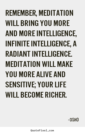 Remember, meditation will bring you more and.. Osho famous life quotes