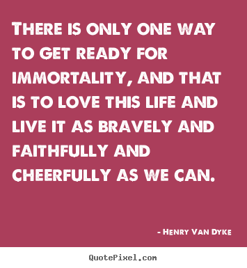 Life quotes - There is only one way to get ready for immortality, and..