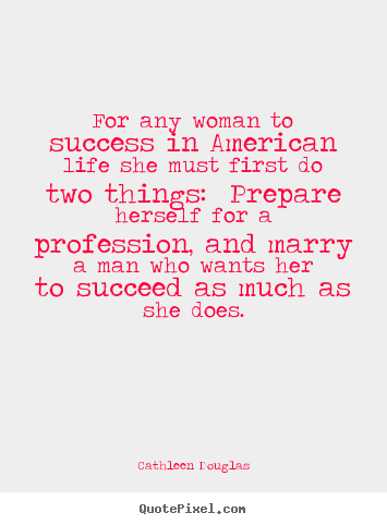 Life quote - For any woman to success in american life she must first do two..