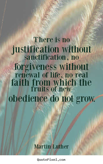 There is no justification without sanctification, no forgiveness.. Martin Luther great life sayings