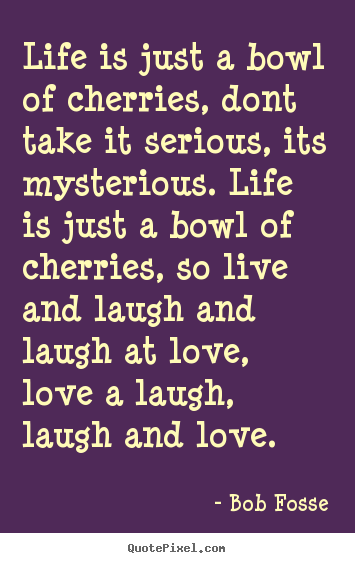 Life is just a bowl of cherries, dont take it serious,.. Bob Fosse  life quotes