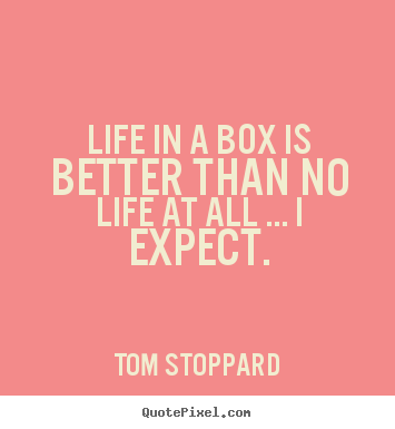Life quotes - Life in a box is better than no life at all .....