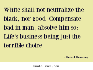 White shall not neutralize the black, nor good.. Robert Browning famous life quote