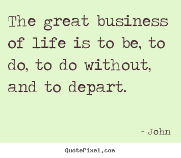 Life quote - The great business of life is to be, to do, to do without,..