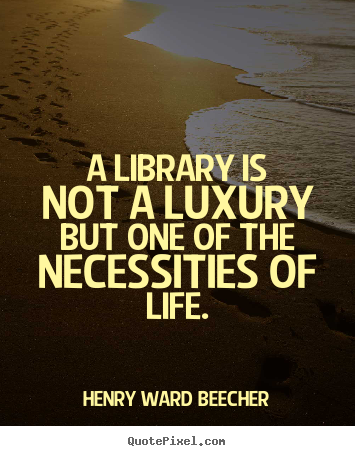 A library is not a luxury but one of the necessities.. Henry Ward Beecher top life quote