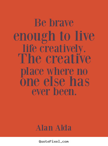 Diy picture quotes about life - Be brave enough to live life creatively. the creative place..