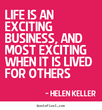 Life is an exciting business, and most exciting.. Helen Keller  life quotes