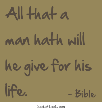 Bible poster quote - All that a man hath will he give for his life. - Life quotes