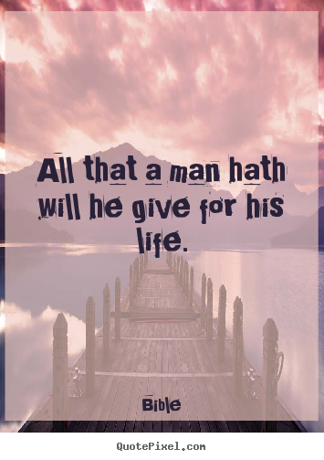How to design picture quotes about life - All that a man hath will he give for his life.