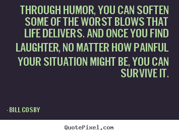 Bill Cosby poster sayings - Through humor, you can soften some of the worst.. - Life quotes