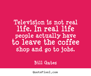 Television is not real life. in real life people actually.. Bill Gates greatest life quotes
