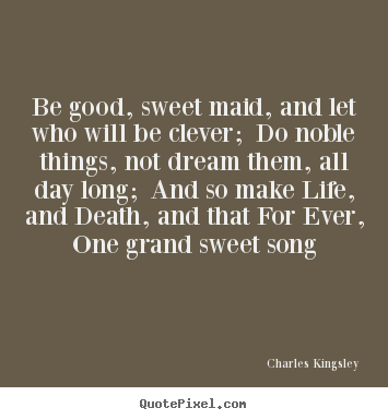 Life quotes - Be good, sweet maid, and let who will be clever; do noble things,..