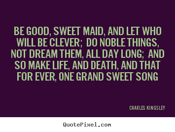 Charles Kingsley picture sayings - Be good, sweet maid, and let who will be clever;.. - Life quote