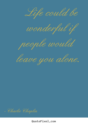 Life quotes - Life could be wonderful if people would leave you alone.