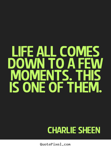Quote about life - Life all comes down to a few moments. this is one of them.