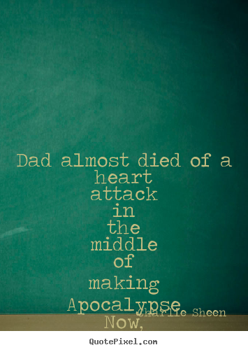Quotes about life - Dad almost died of a heart attack in the middle of making..